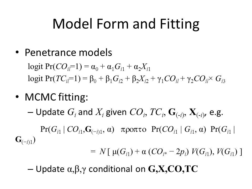 Model Form and Fitting Penetrance models logit Pr(CO il =1) = α 0 + α 1 G i1 + α 2 X i1 logit Pr(TC il =1) = β 0 + β 1 G i2 + β 2 X i2 + γ 1 CO il + γ 2 CO il × G i3 MCMC fitting: – Update G i and X i given CO i, TC i, G (-i), X (-i), e.g.