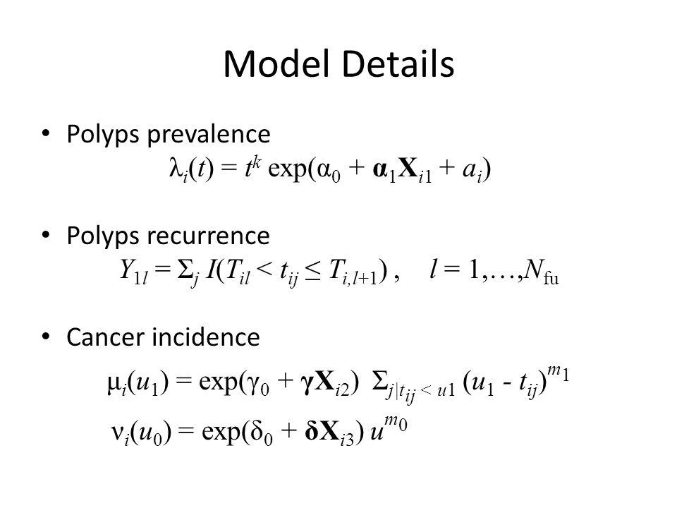 Model Details Polyps prevalence λ i (t) = t k exp(α 0 + α 1 X i1 + a i ) Polyps recurrence Y 1l = Σ j I(T il < t ij ≤ T i,l+1 ), l = 1,…,N fu Cancer incidence μ i (u 1 ) = exp(γ 0 + γX i2 ) Σ j|t ij < u1 (u 1 - t ij ) m 1 ν i (u 0 ) = exp(δ 0 + δX i3 ) u m 0