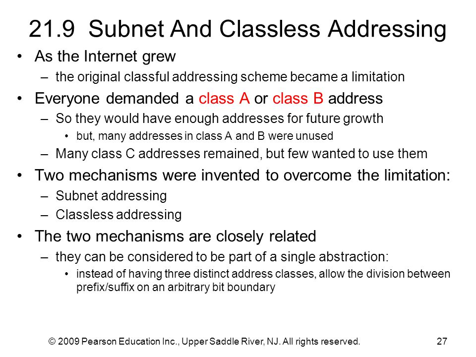 © 2009 Pearson Education Inc., Upper Saddle River, NJ. All rights reserved.27 21.9 Subnet And Classless Addressing As the Internet grew –the original