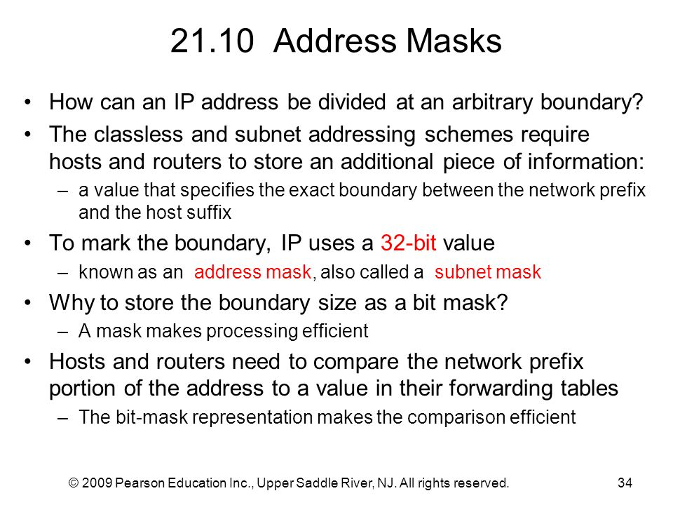 © 2009 Pearson Education Inc., Upper Saddle River, NJ. All rights reserved.34 21.10 Address Masks How can an IP address be divided at an arbitrary bou