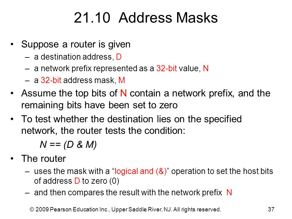 © 2009 Pearson Education Inc., Upper Saddle River, NJ. All rights reserved.37 21.10 Address Masks Suppose a router is given –a destination address, D