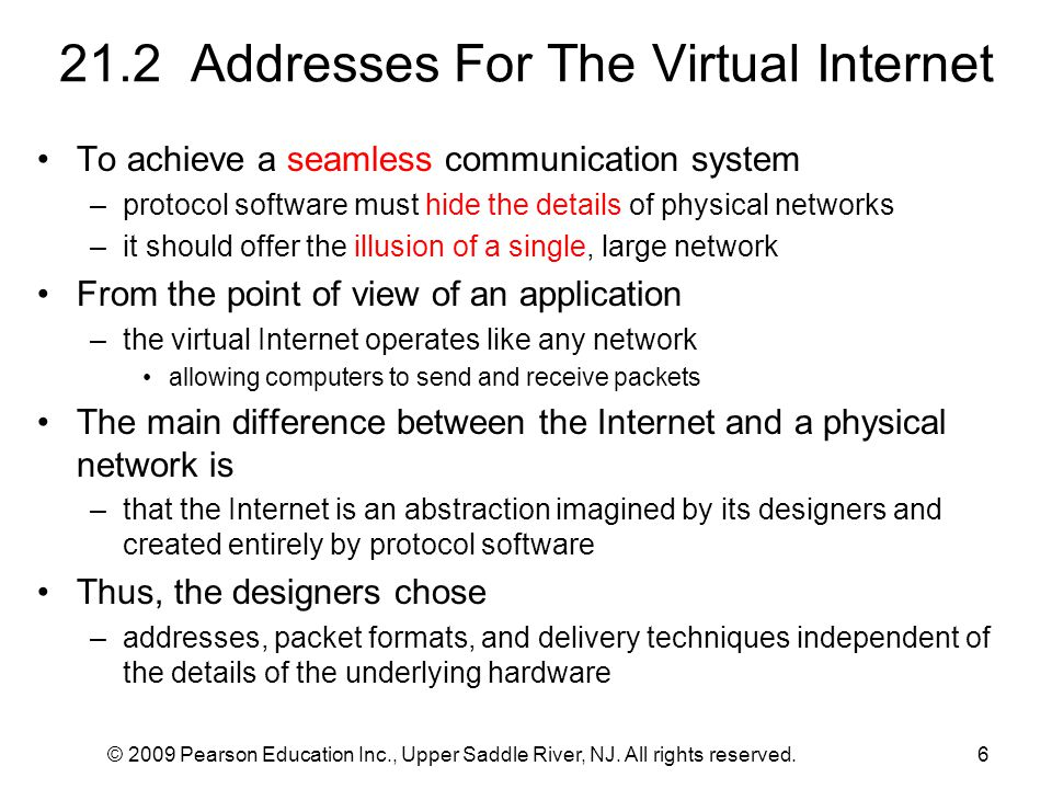 © 2009 Pearson Education Inc., Upper Saddle River, NJ. All rights reserved.6 21.2 Addresses For The Virtual Internet To achieve a seamless communicati