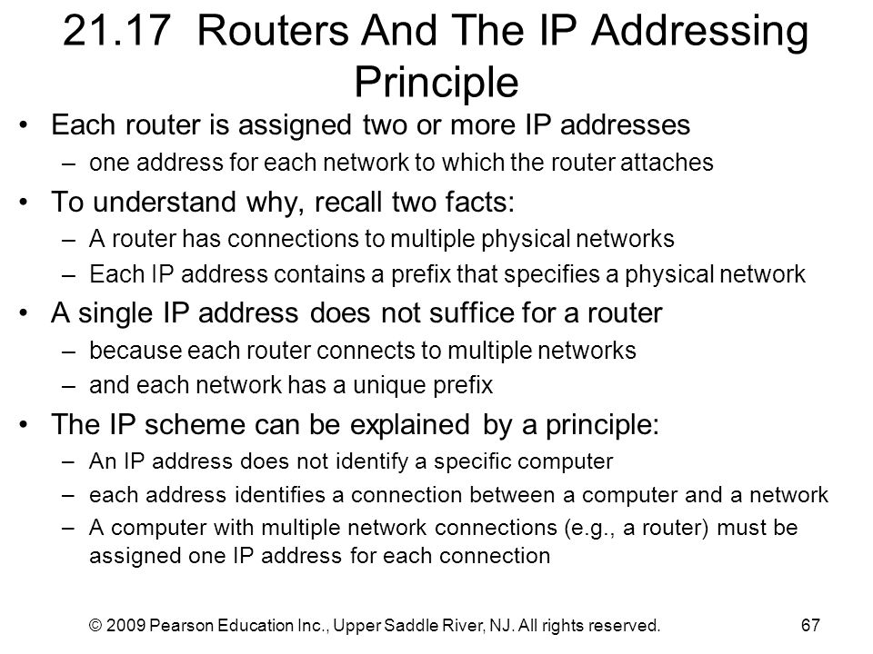 © 2009 Pearson Education Inc., Upper Saddle River, NJ. All rights reserved.67 21.17 Routers And The IP Addressing Principle Each router is assigned tw