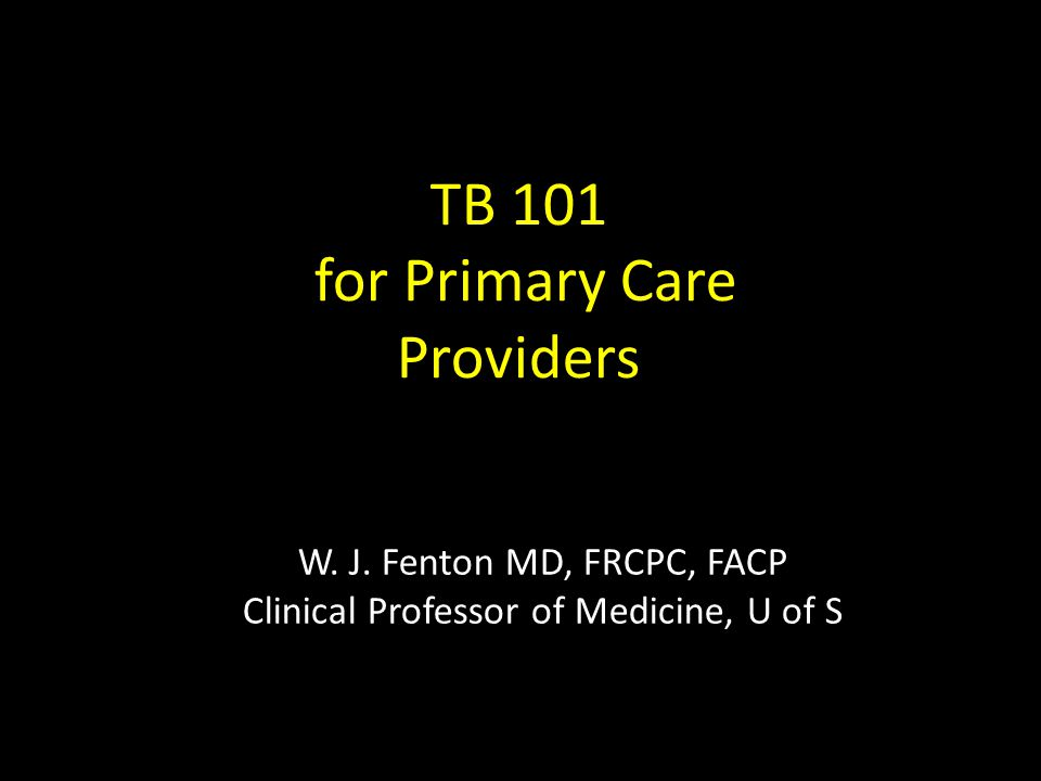 W. J. Fenton MD, FRCPC, FACP Clinical Professor of Medicine, U of S TB 101 for Primary Care Providers