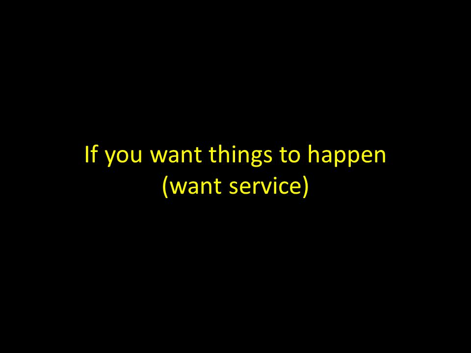 If you want things to happen (want service)