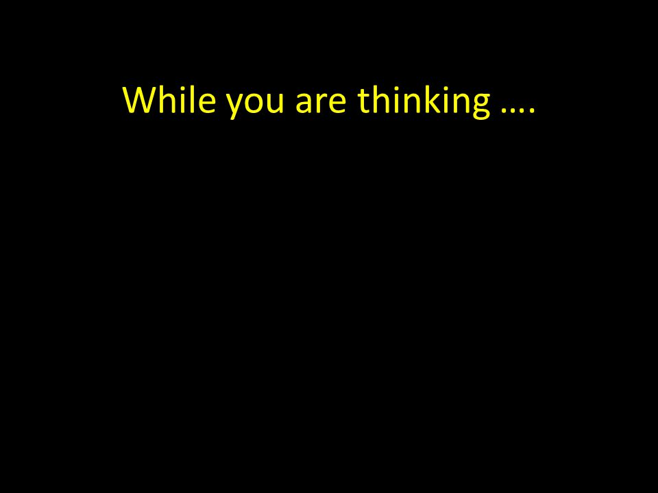 While you are thinking ….