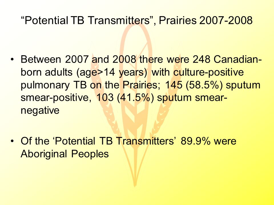 Potential TB Transmitters , Prairies 2007-2008 Between 2007 and 2008 there were 248 Canadian- born adults (age>14 years) with culture-positive pulmonary TB on the Prairies; 145 (58.5%) sputum smear-positive, 103 (41.5%) sputum smear- negative Of the 'Potential TB Transmitters' 89.9% were Aboriginal Peoples