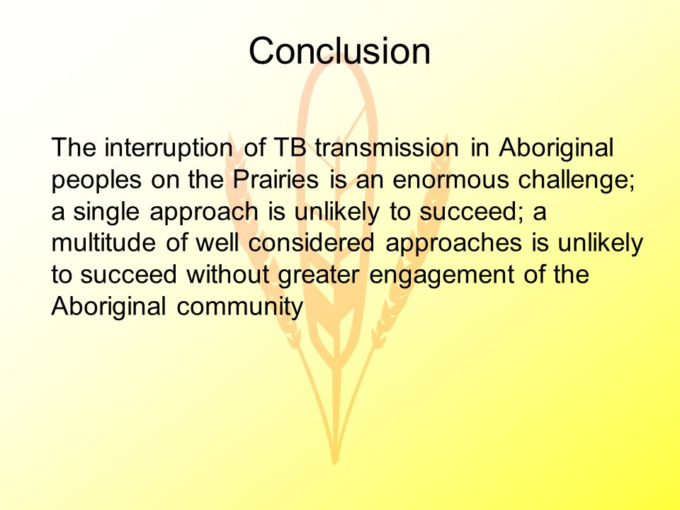 Conclusion The interruption of TB transmission in Aboriginal peoples on the Prairies is an enormous challenge; a single approach is unlikely to succeed; a multitude of well considered approaches is unlikely to succeed without greater engagement of the Aboriginal community