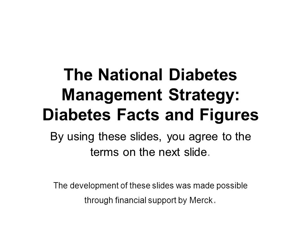 The National Diabetes Management Strategy: Diabetes Facts and Figures By using these slides, you agree to the terms on the next slide.