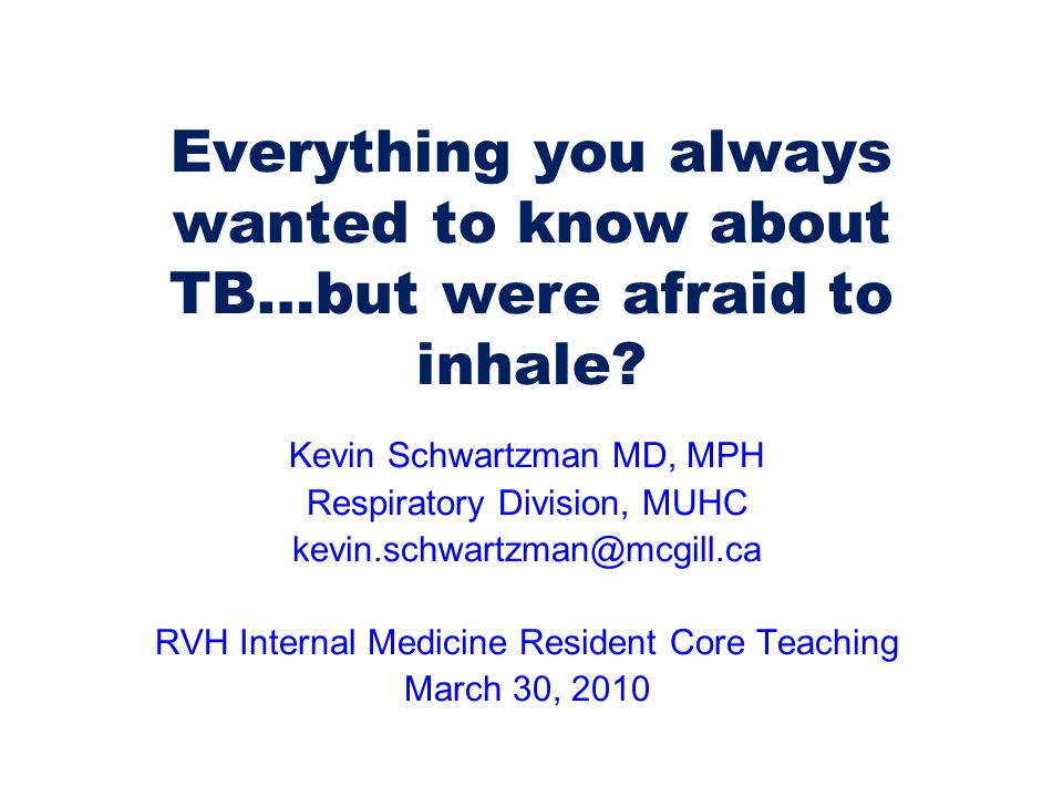 Everything you always wanted to know about TB…but were afraid to inhale? Kevin Schwartzman MD, MPH Respiratory Division, MUHC kevin.schwartzman@mcgill