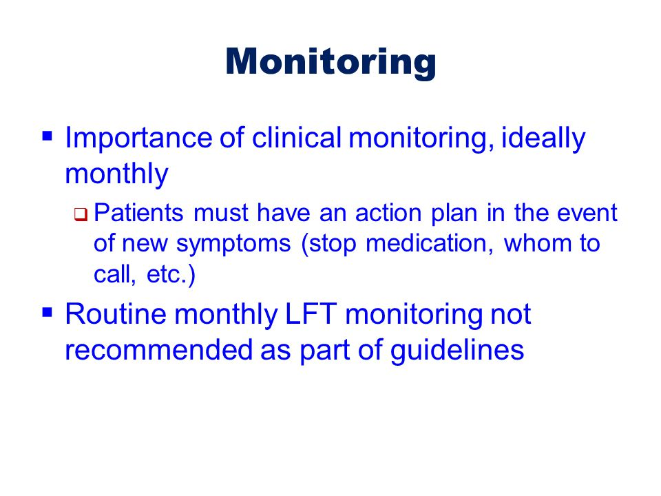Monitoring  Importance of clinical monitoring, ideally monthly  Patients must have an action plan in the event of new symptoms (stop medication, who