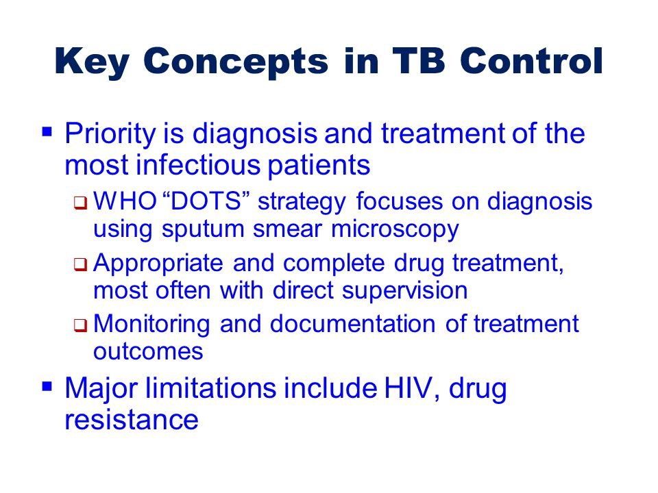 "Key Concepts in TB Control  Priority is diagnosis and treatment of the most infectious patients  WHO ""DOTS"" strategy focuses on diagnosis using sput"