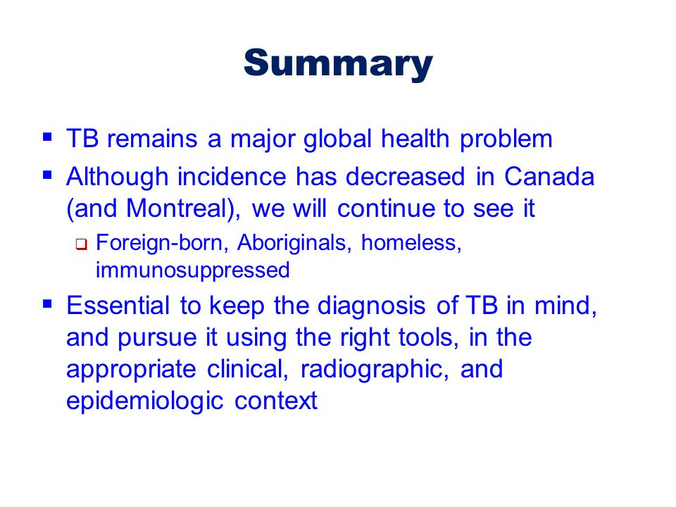 Summary  TB remains a major global health problem  Although incidence has decreased in Canada (and Montreal), we will continue to see it  Foreign-b