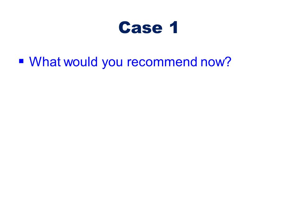 Case 1  What would you recommend now?