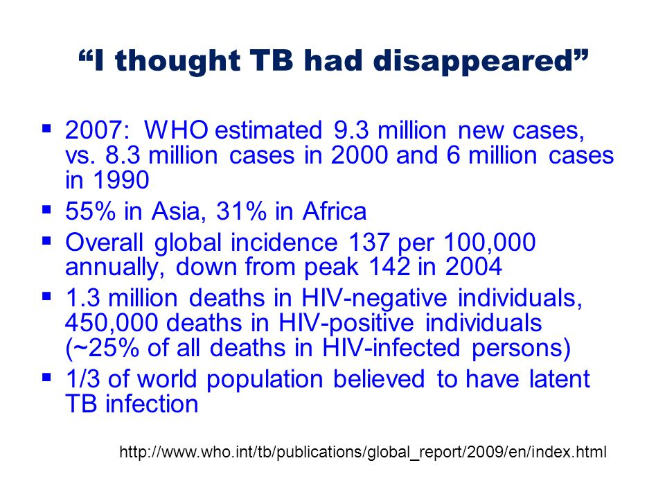 """I thought TB had disappeared""  2007: WHO estimated 9.3 million new cases, vs. 8.3 million cases in 2000 and 6 million cases in 1990  55% in Asia, 3"