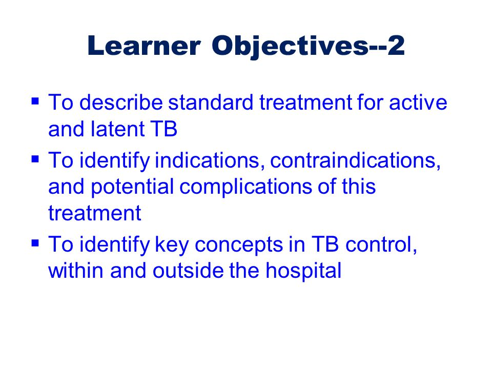 Learner Objectives--2  To describe standard treatment for active and latent TB  To identify indications, contraindications, and potential complicati