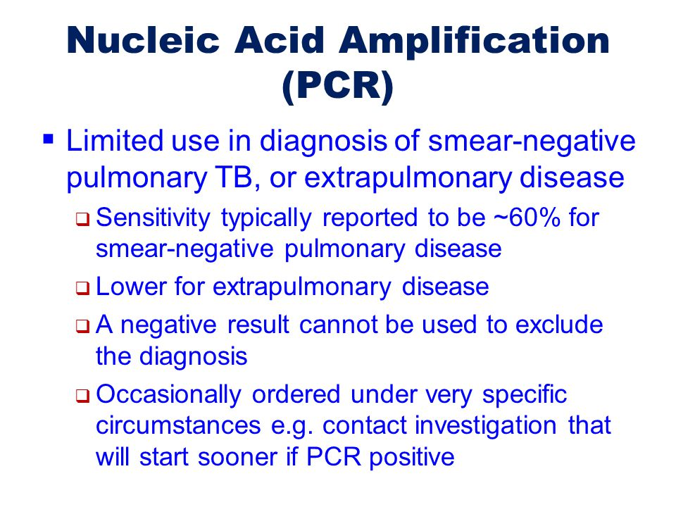 Nucleic Acid Amplification (PCR)  Limited use in diagnosis of smear-negative pulmonary TB, or extrapulmonary disease  Sensitivity typically reported