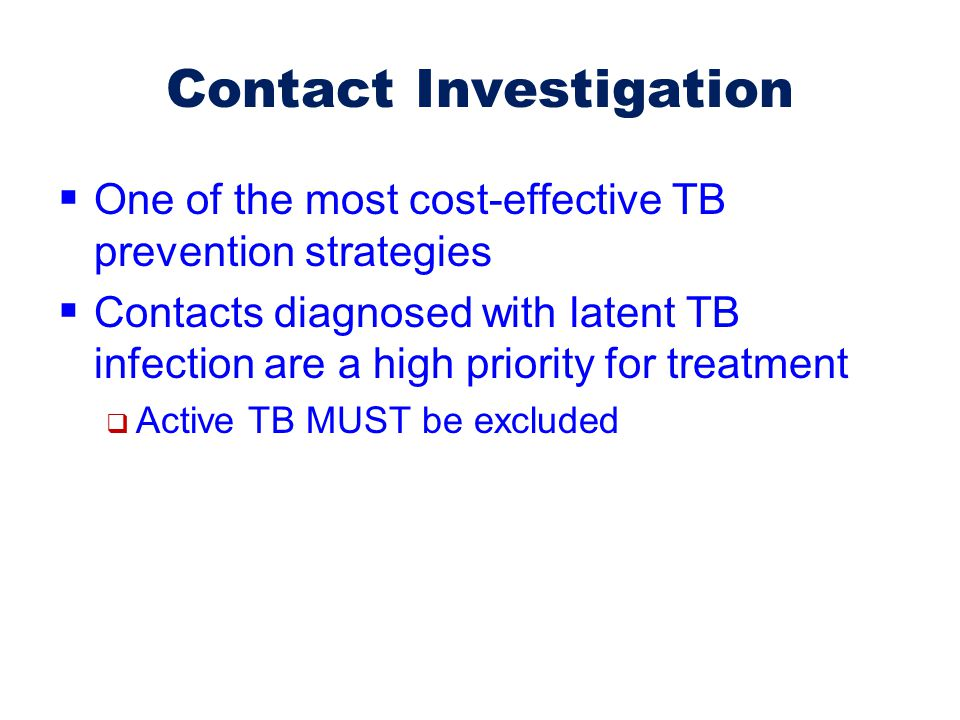 Contact Investigation  One of the most cost-effective TB prevention strategies  Contacts diagnosed with latent TB infection are a high priority for
