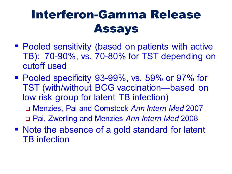 Interferon-Gamma Release Assays  Pooled sensitivity (based on patients with active TB): 70-90%, vs. 70-80% for TST depending on cutoff used  Pooled