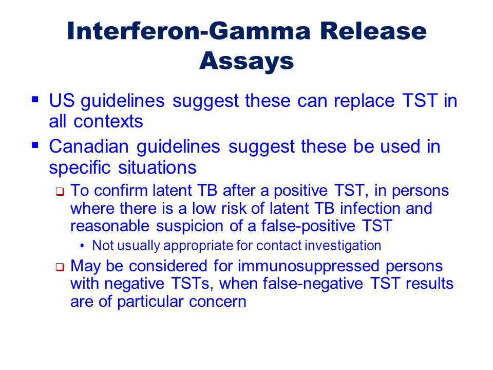 Interferon-Gamma Release Assays  US guidelines suggest these can replace TST in all contexts  Canadian guidelines suggest these be used in specific
