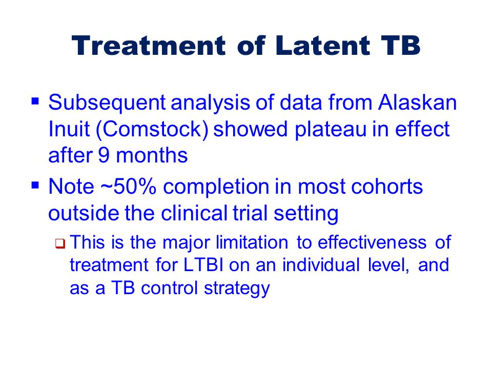 Treatment of Latent TB  Subsequent analysis of data from Alaskan Inuit (Comstock) showed plateau in effect after 9 months  Note ~50% completion in m