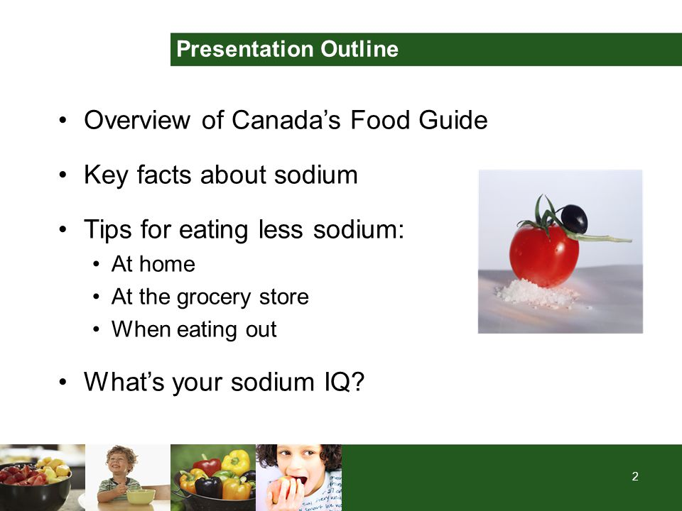 2 Presentation Outline Overview of Canada's Food Guide Key facts about sodium Tips for eating less sodium: At home At the grocery store When eating ou