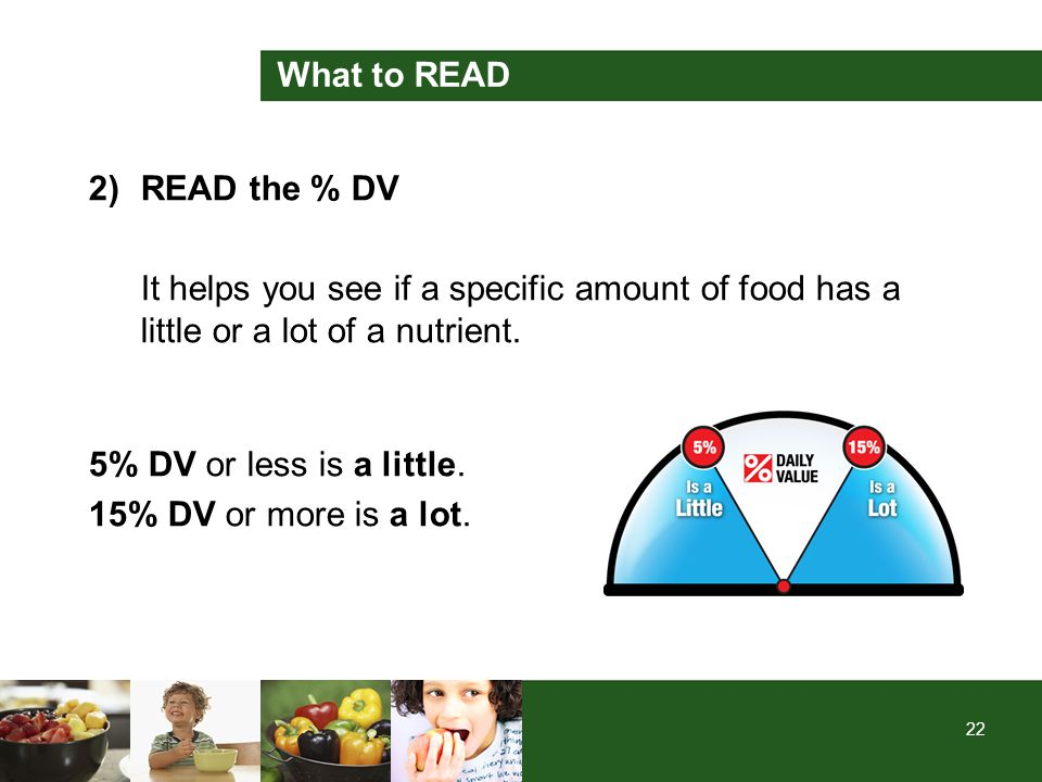 22 What to READ 2)READ the % DV It helps you see if a specific amount of food has a little or a lot of a nutrient. 5% DV or less is a little. 15% DV o