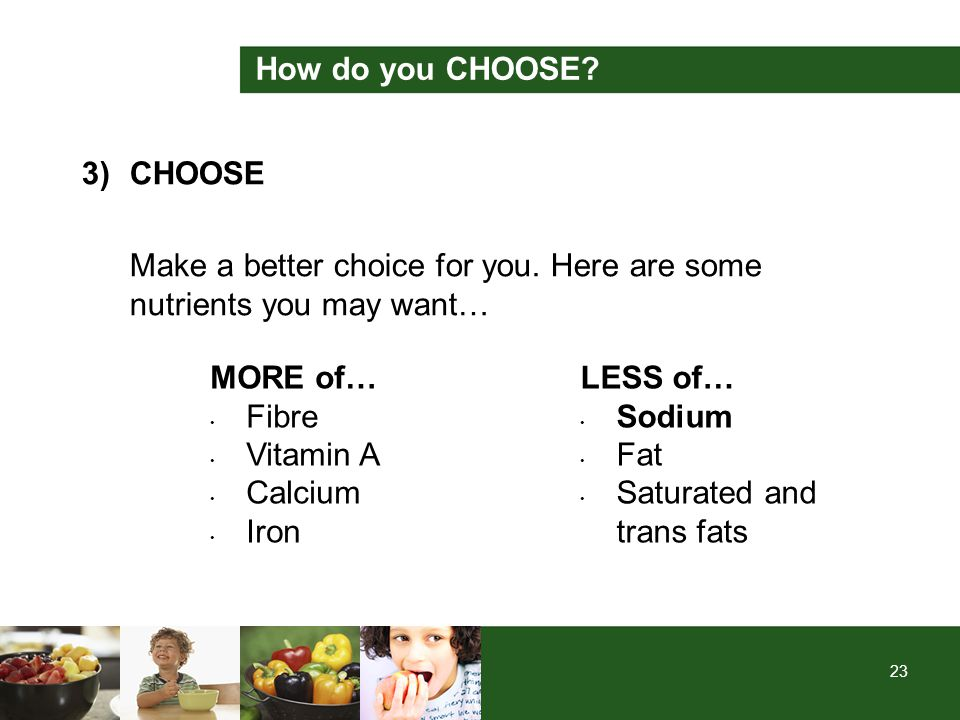 23 How do you CHOOSE? 3)CHOOSE Make a better choice for you. Here are some nutrients you may want… MORE of… Fibre Vitamin A Calcium Iron LESS of… Sodi