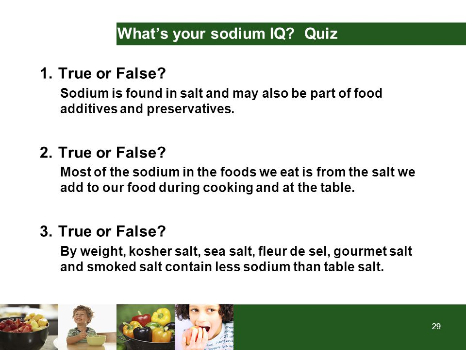 29 What's your sodium IQ? Quiz 1.True or False? Sodium is found in salt and may also be part of food additives and preservatives. 2.True or False? Mos