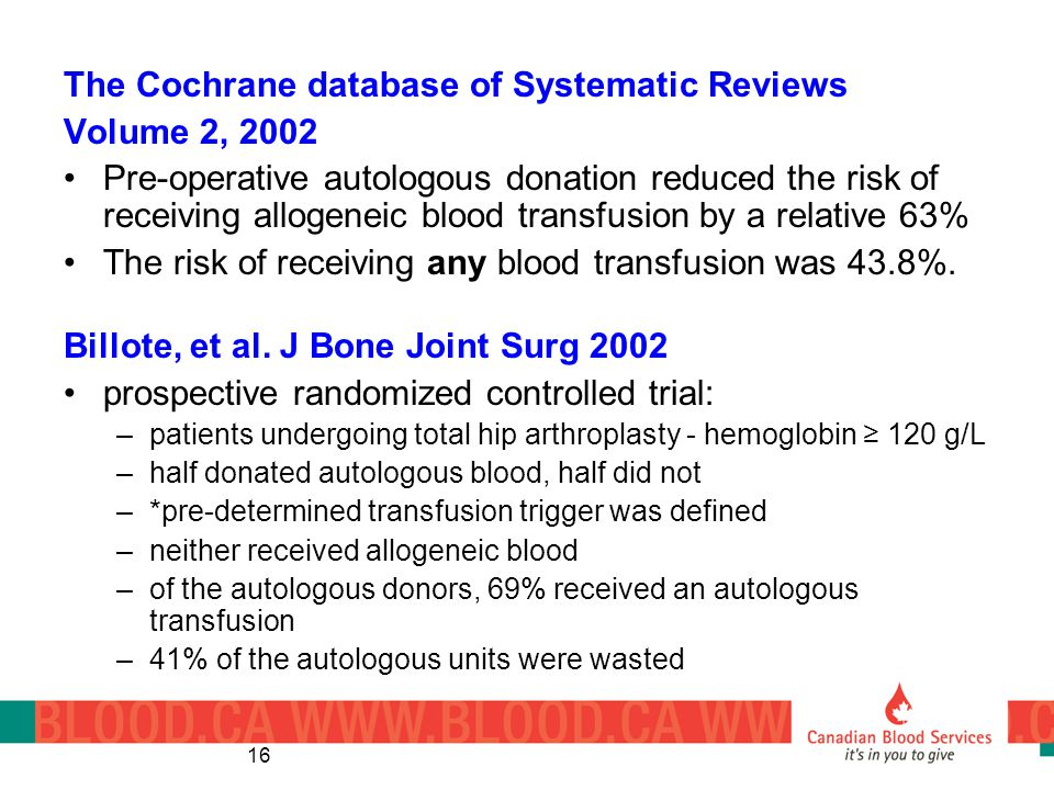 16 The Cochrane database of Systematic Reviews Volume 2, 2002 Pre-operative autologous donation reduced the risk of receiving allogeneic blood transfu