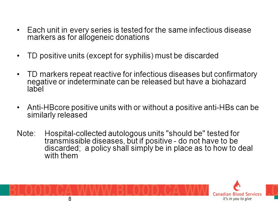 8 Each unit in every series is tested for the same infectious disease markers as for allogeneic donations TD positive units (except for syphilis) must