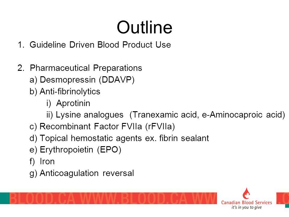 Outline 1.Guideline Driven Blood Product Use 2. Pharmaceutical Preparations a) Desmopressin (DDAVP) b) Anti-fibrinolytics i) Aprotinin ii) Lysine anal