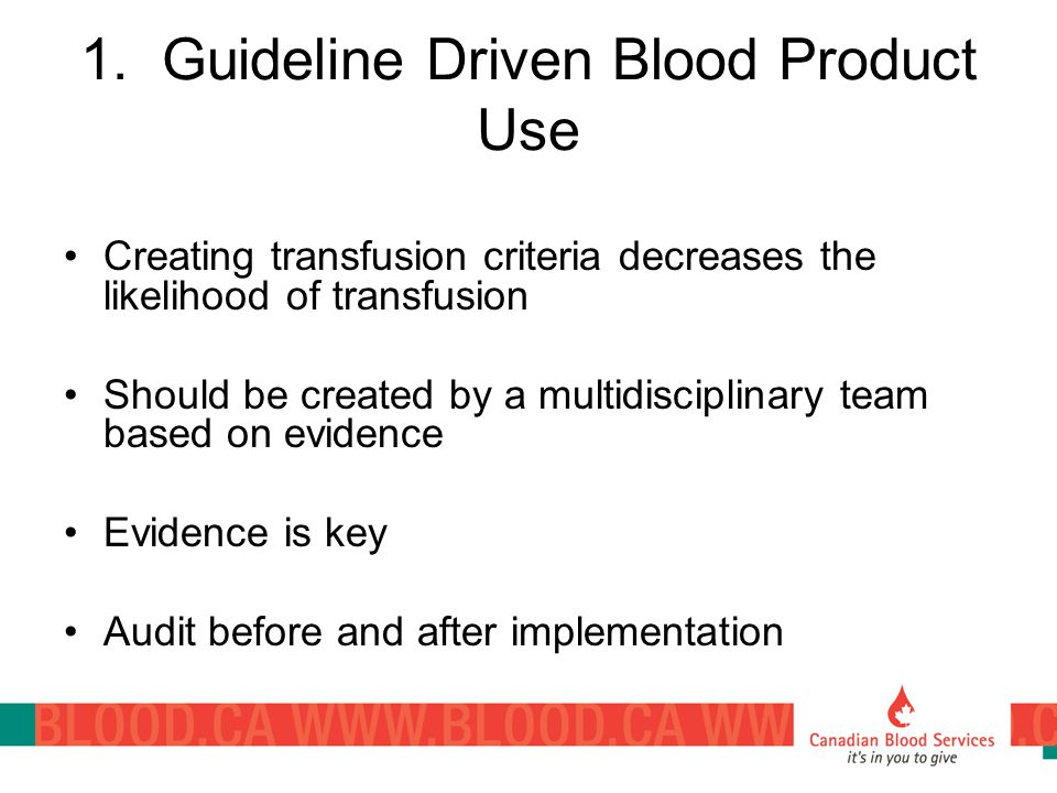 1. Guideline Driven Blood Product Use Creating transfusion criteria decreases the likelihood of transfusion Should be created by a multidisciplinary t