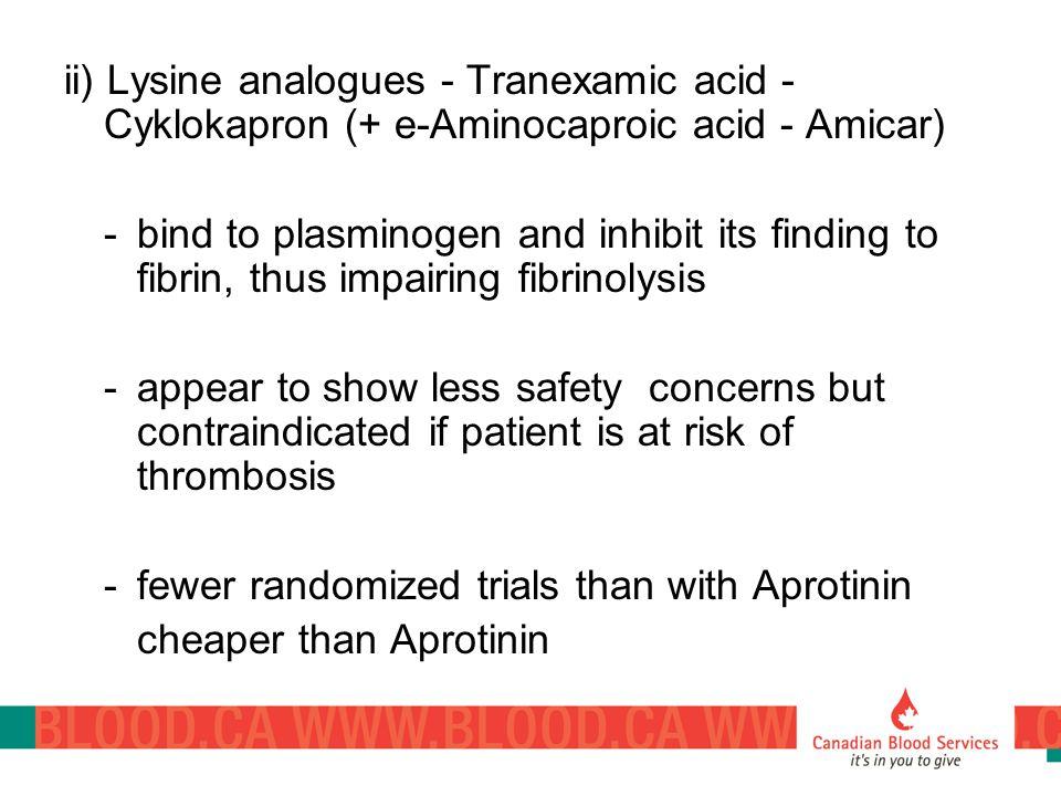 ii) Lysine analogues - Tranexamic acid - Cyklokapron (+ e-Aminocaproic acid - Amicar) -bind to plasminogen and inhibit its finding to fibrin, thus imp