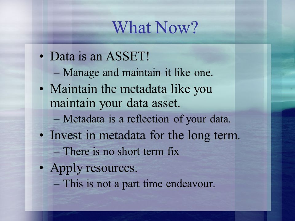 Data is an ASSET. –Manage and maintain it like one.