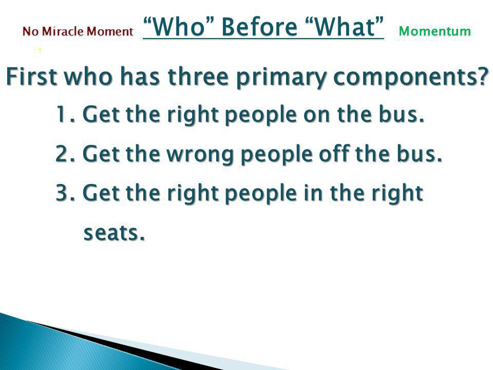First who has three primary components. 1. Get the right people on the bus.