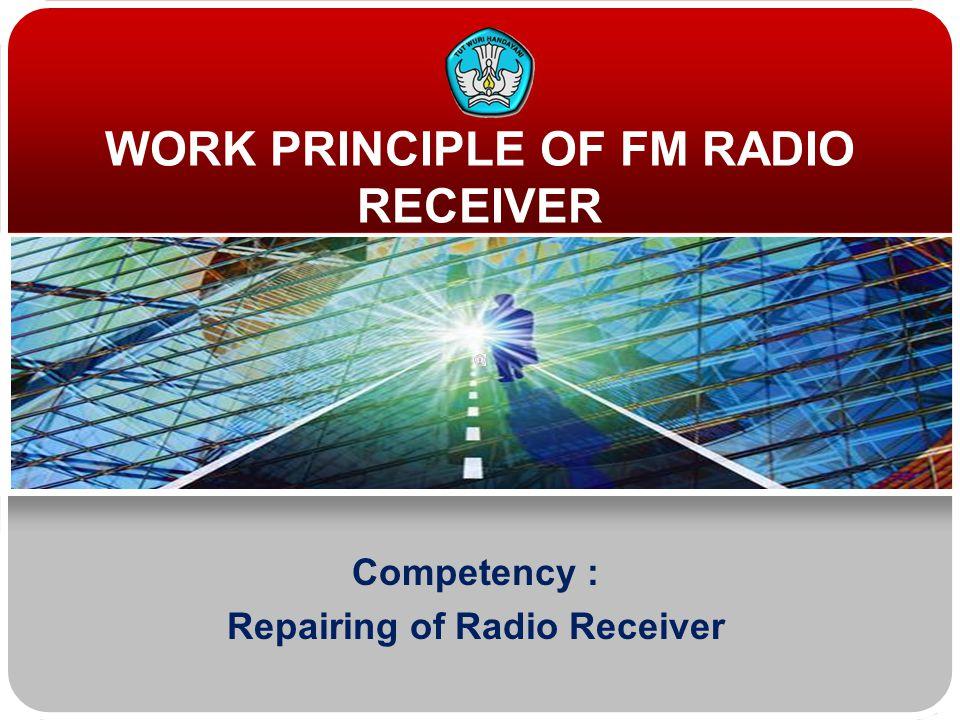 WORK PRINCIPLE OF FM RADIO RECEIVER Competency : Repairing of Radio Receiver