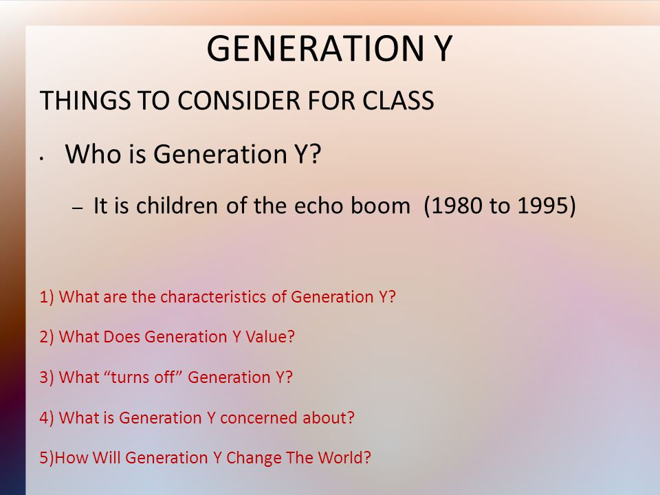 THINGS TO CONSIDER FOR CLASS Who is Generation Y.