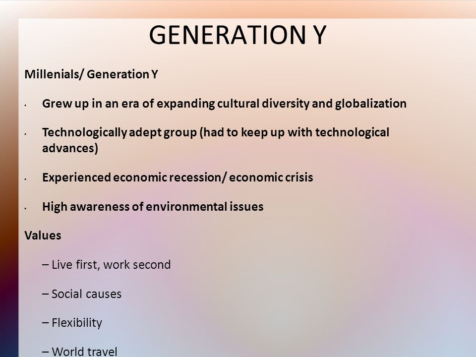 GENERATION Y Millenials/ Generation Y Grew up in an era of expanding cultural diversity and globalization Technologically adept group (had to keep up with technological advances) Experienced economic recession/ economic crisis High awareness of environmental issues Values – Live first, work second – Social causes – Flexibility – World travel – Diversity