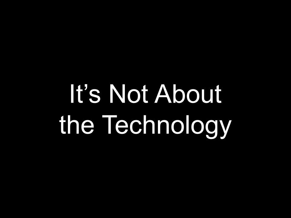 It's Not About the Technology