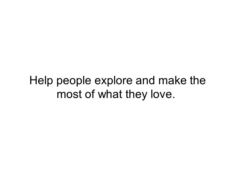 Help people explore and make the most of what they love.
