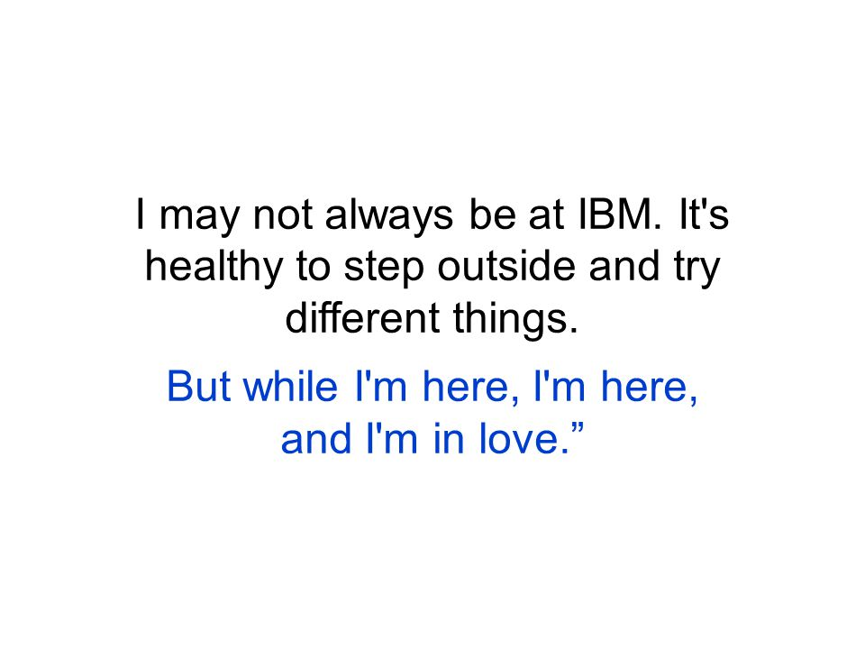 I may not always be at IBM. It s healthy to step outside and try different things.