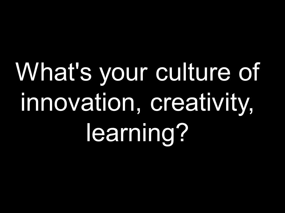 What s your culture of innovation, creativity, learning