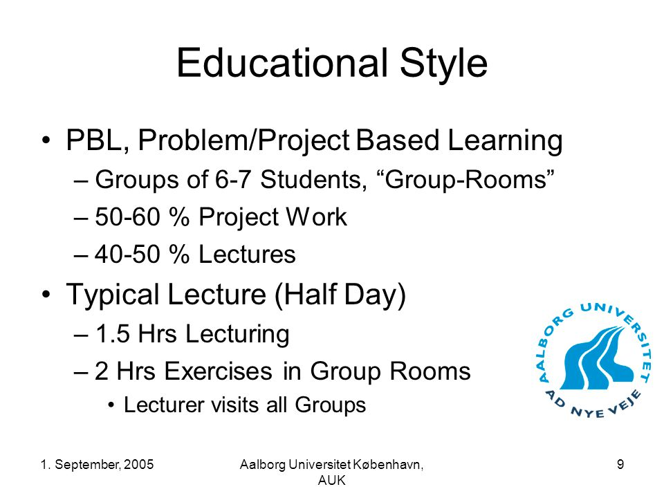 "1. September, 2005Aalborg Universitet København, AUK 9 Educational Style PBL, Problem/Project Based Learning –Groups of 6-7 Students, ""Group-Rooms"" –5"