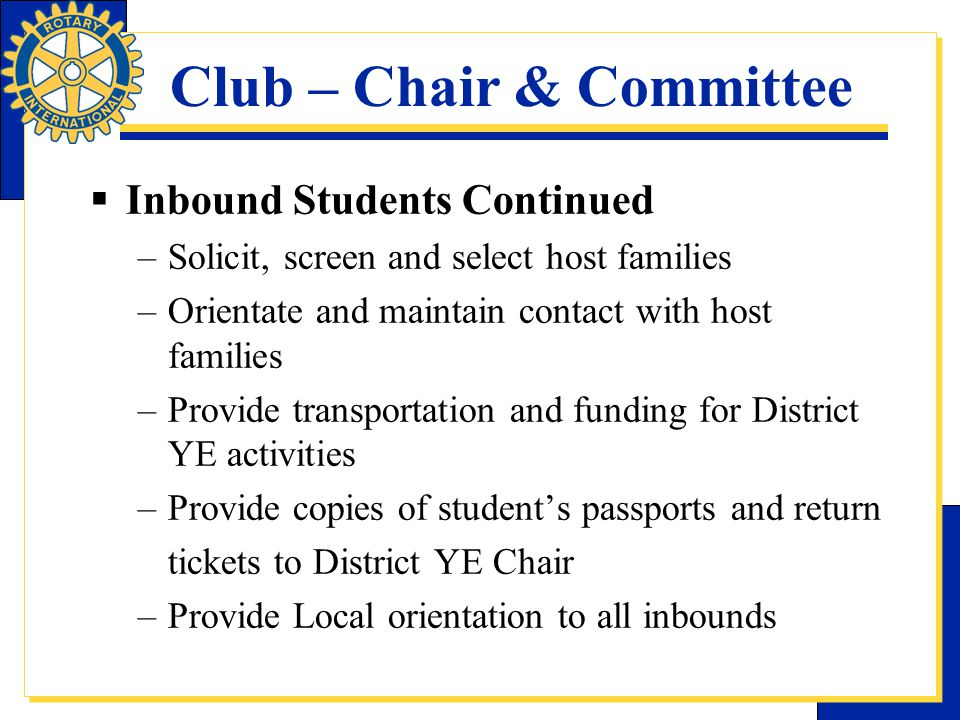 Club – Chair & Committee  Inbound Students Continued –Solicit, screen and select host families –Orientate and maintain contact with host families –Pr