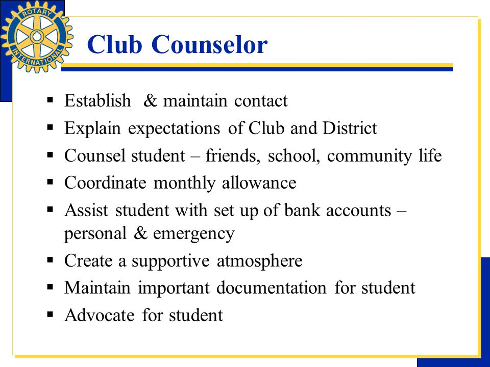 Club Counselor  Establish & maintain contact  Explain expectations of Club and District  Counsel student – friends, school, community life  Coordi