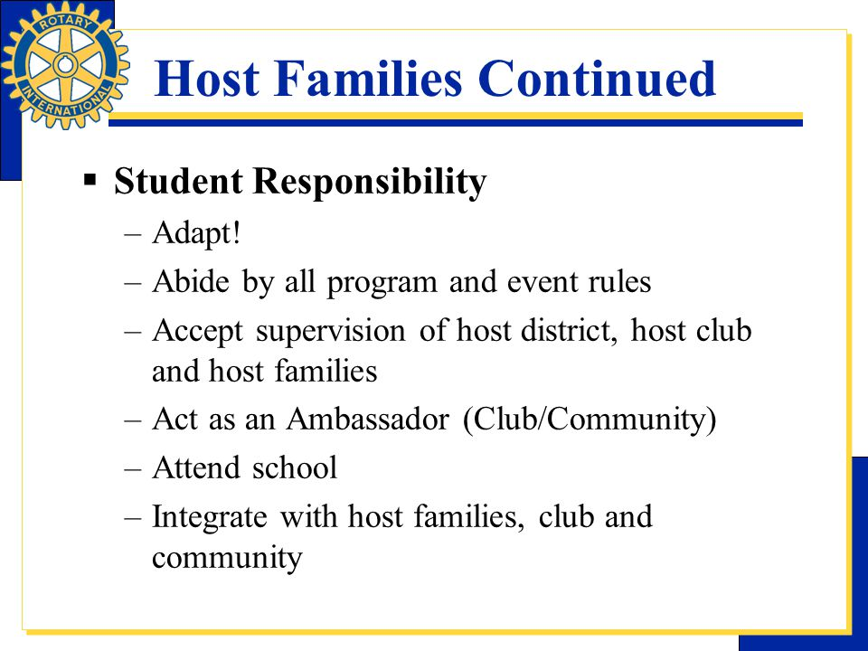 Host Families Continued  Student Responsibility –Adapt! –Abide by all program and event rules –Accept supervision of host district, host club and hos