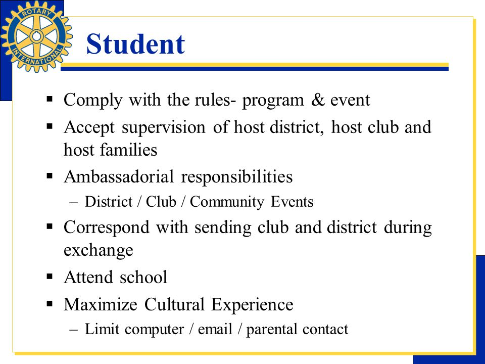 Student  Comply with the rules- program & event  Accept supervision of host district, host club and host families  Ambassadorial responsibilities –