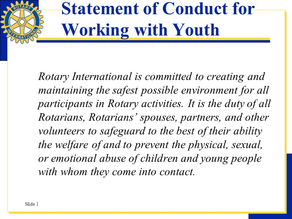 Statement of Conduct for Working with Youth Rotary International is committed to creating and maintaining the safest possible environment for all part