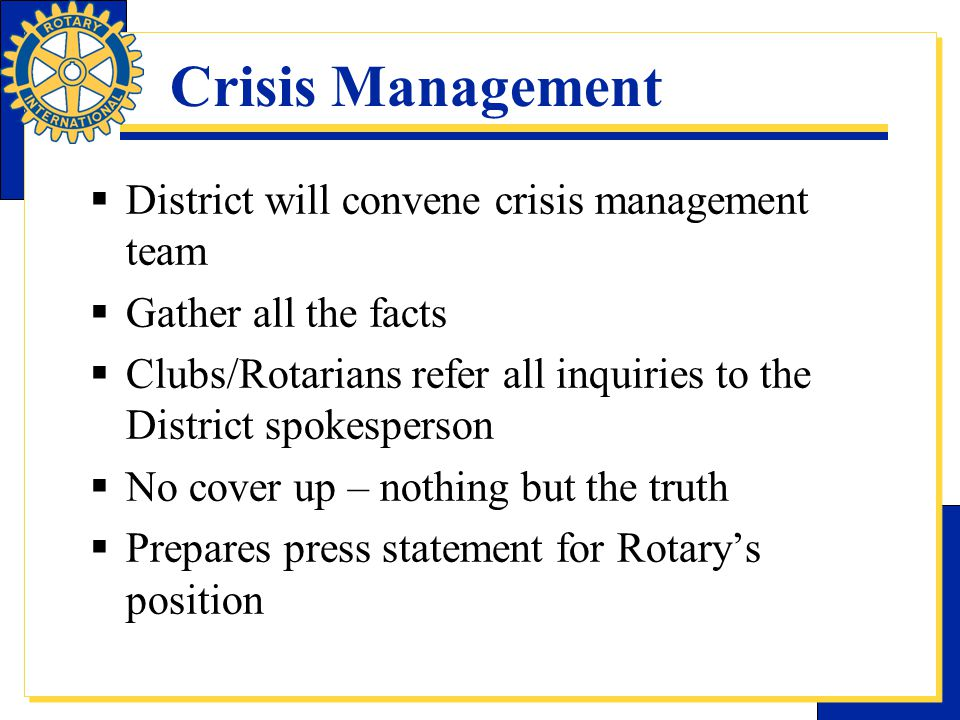 Crisis Management  District will convene crisis management team  Gather all the facts  Clubs/Rotarians refer all inquiries to the District spokespe